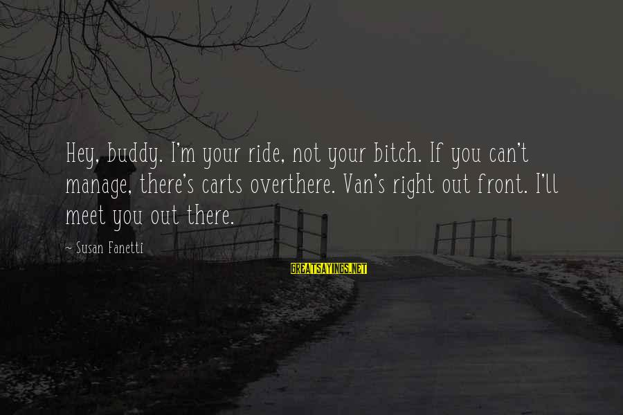 Ride Out Sayings By Susan Fanetti: Hey, buddy. I'm your ride, not your bitch. If you can't manage, there's carts overthere.