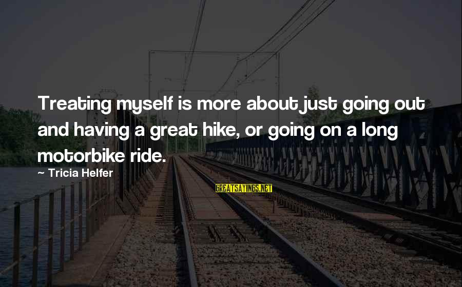 Ride Out Sayings By Tricia Helfer: Treating myself is more about just going out and having a great hike, or going