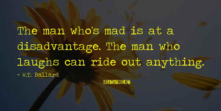Ride Out Sayings By W.T. Ballard: The man who's mad is at a disadvantage. The man who laughs can ride out