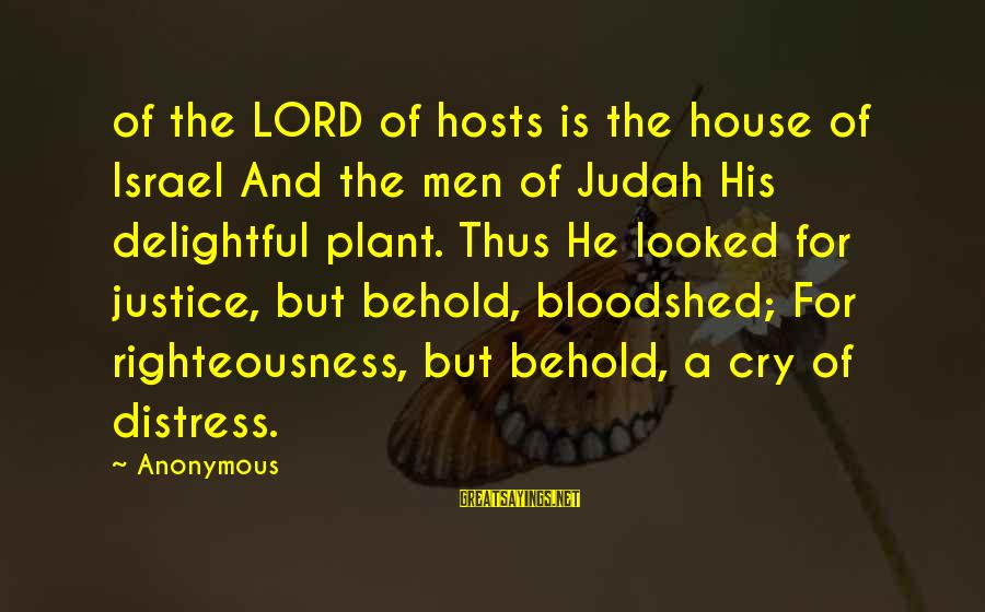 Righteousness And Justice Sayings By Anonymous: of the LORD of hosts is the house of Israel And the men of Judah