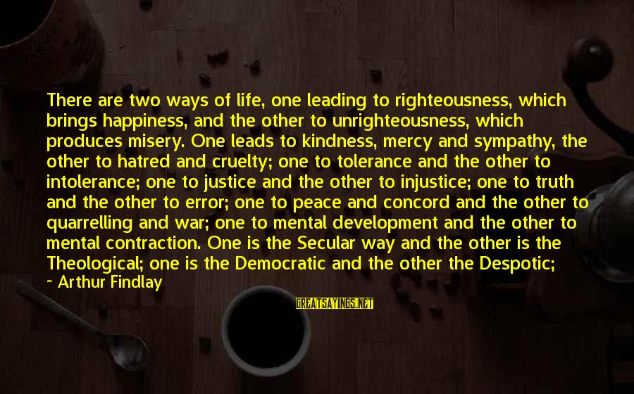 Righteousness And Justice Sayings By Arthur Findlay: There are two ways of life, one leading to righteousness, which brings happiness, and the