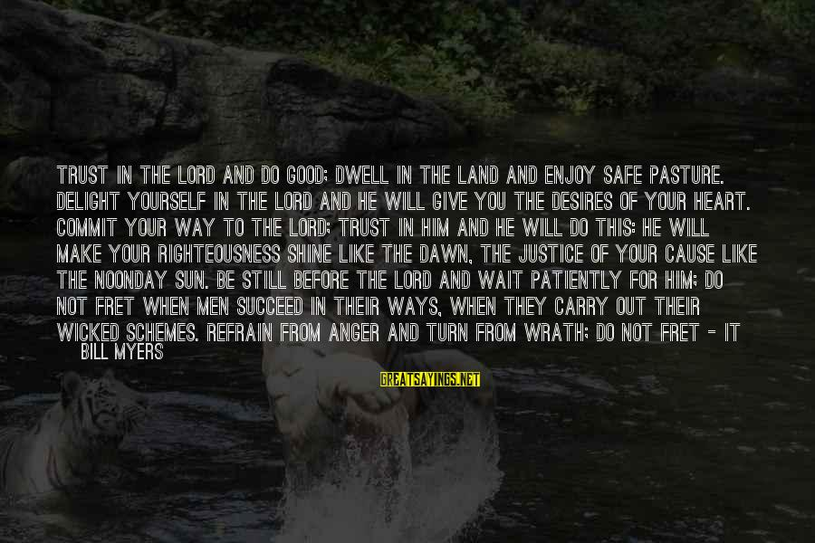 Righteousness And Justice Sayings By Bill Myers: Trust in the Lord and do good; dwell in the land and enjoy safe pasture.