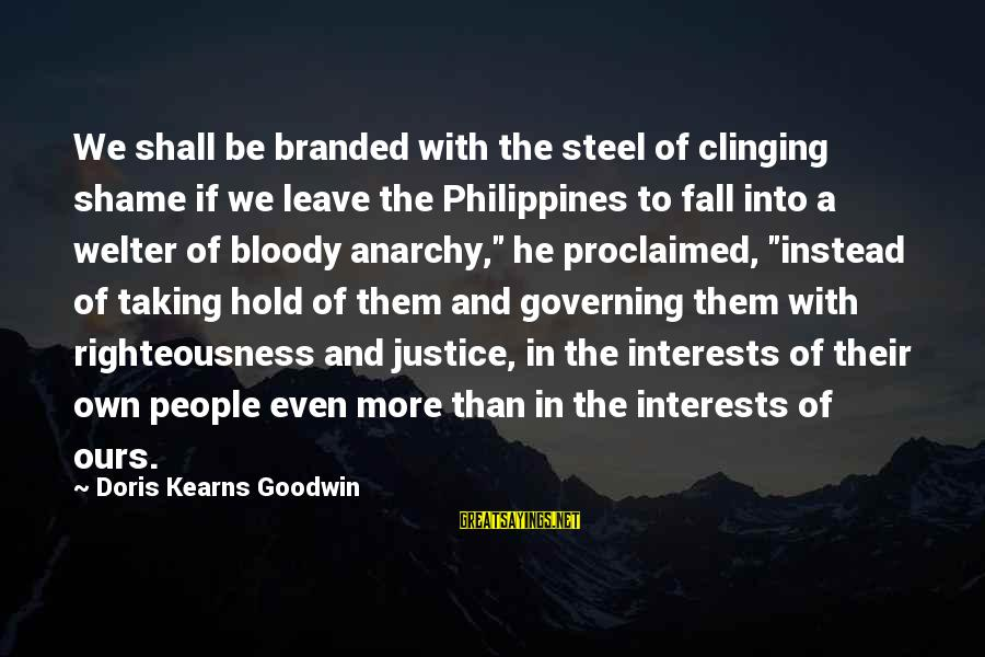 Righteousness And Justice Sayings By Doris Kearns Goodwin: We shall be branded with the steel of clinging shame if we leave the Philippines