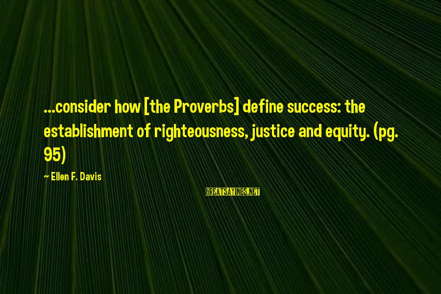Righteousness And Justice Sayings By Ellen F. Davis: ...consider how [the Proverbs] define success: the establishment of righteousness, justice and equity. (pg. 95)