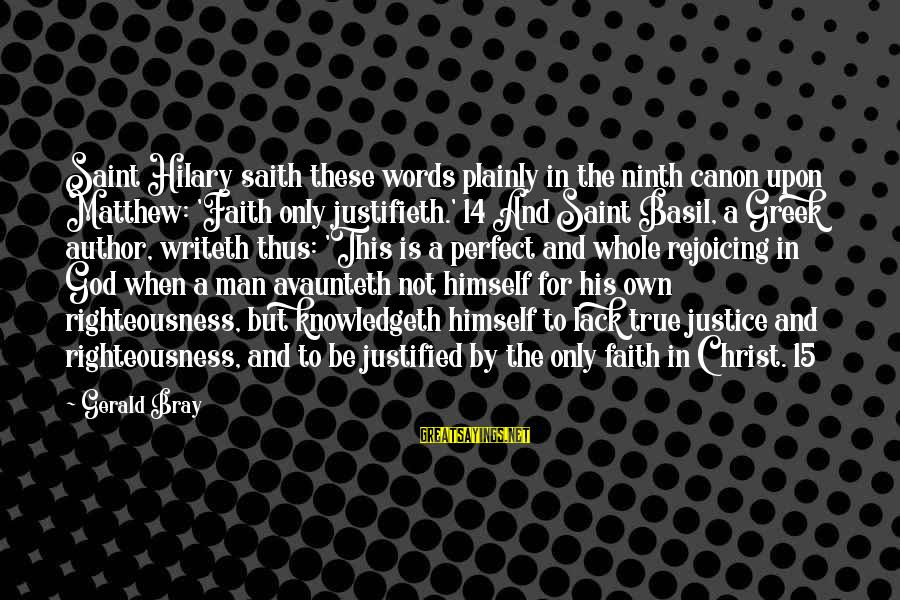 Righteousness And Justice Sayings By Gerald Bray: Saint Hilary saith these words plainly in the ninth canon upon Matthew: 'Faith only justifieth.'