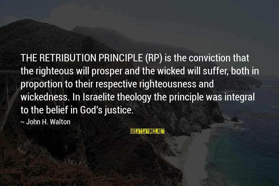 Righteousness And Justice Sayings By John H. Walton: THE RETRIBUTION PRINCIPLE (RP) is the conviction that the righteous will prosper and the wicked