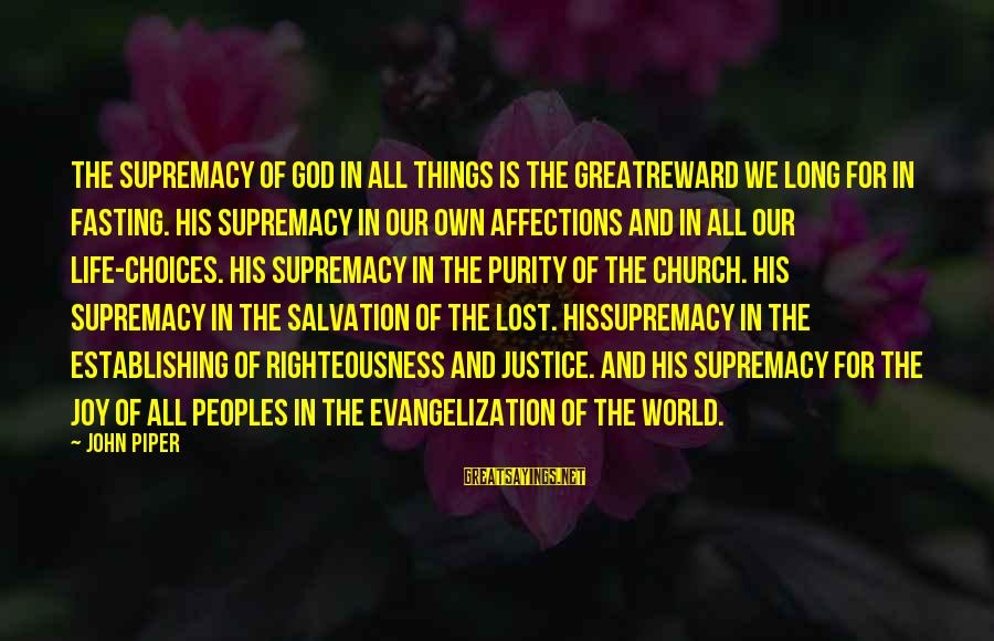 Righteousness And Justice Sayings By John Piper: The supremacy of God in all things is the greatreward we long for in fasting.