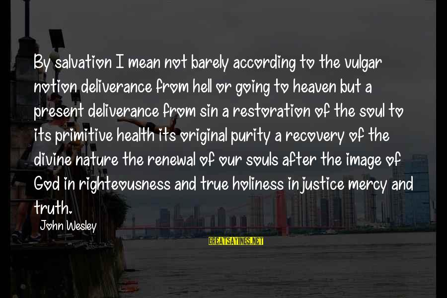 Righteousness And Justice Sayings By John Wesley: By salvation I mean not barely according to the vulgar notion deliverance from hell or