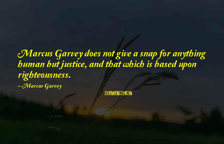 Righteousness And Justice Sayings By Marcus Garvey: Marcus Garvey does not give a snap for anything human but justice, and that which