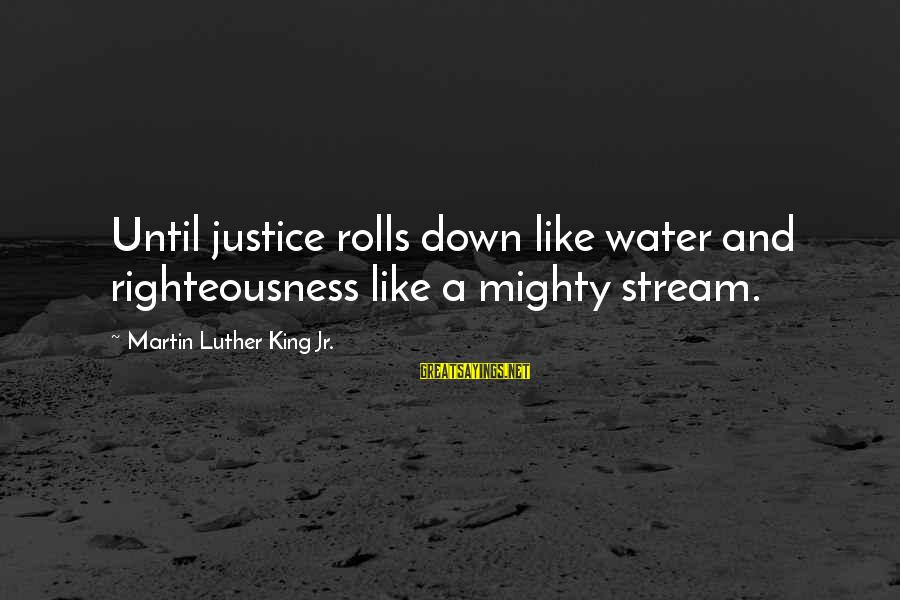Righteousness And Justice Sayings By Martin Luther King Jr.: Until justice rolls down like water and righteousness like a mighty stream.