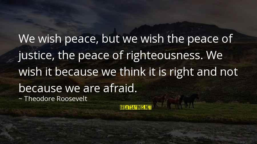 Righteousness And Justice Sayings By Theodore Roosevelt: We wish peace, but we wish the peace of justice, the peace of righteousness. We