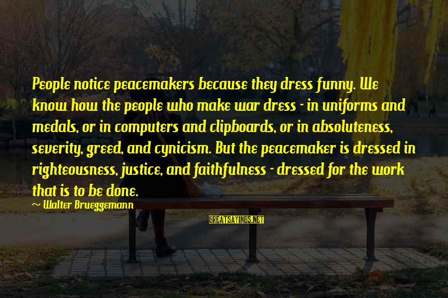 Righteousness And Justice Sayings By Walter Brueggemann: People notice peacemakers because they dress funny. We know how the people who make war