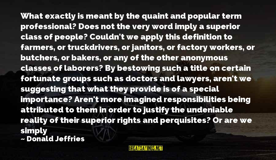 Rights Versus Responsibilities Sayings By Donald Jeffries: What exactly is meant by the quaint and popular term professional? Does not the very