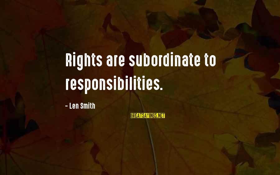 Rights Versus Responsibilities Sayings By Len Smith: Rights are subordinate to responsibilities.