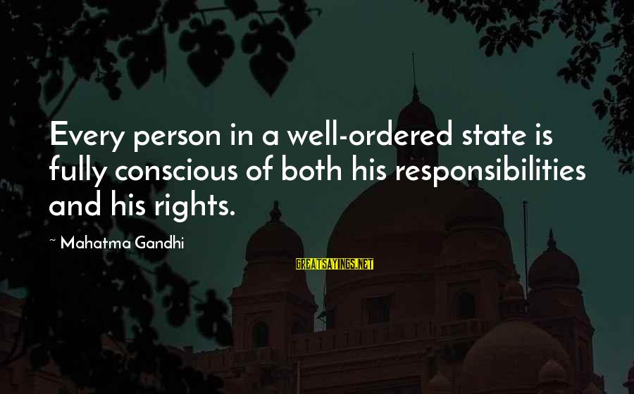 Rights Versus Responsibilities Sayings By Mahatma Gandhi: Every person in a well-ordered state is fully conscious of both his responsibilities and his