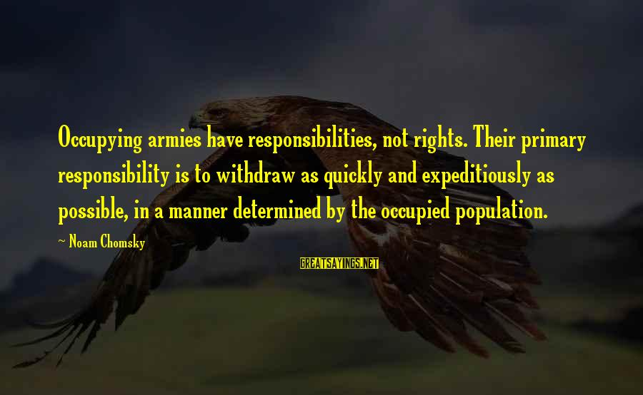Rights Versus Responsibilities Sayings By Noam Chomsky: Occupying armies have responsibilities, not rights. Their primary responsibility is to withdraw as quickly and