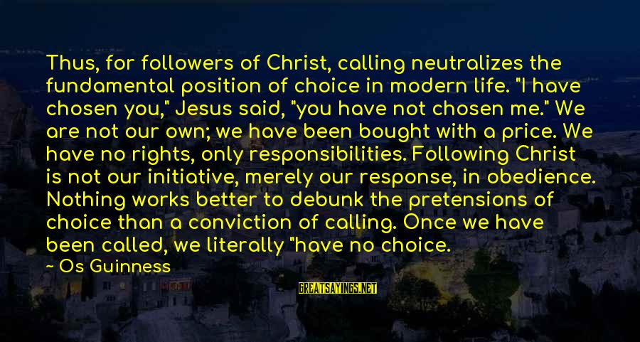 Rights Versus Responsibilities Sayings By Os Guinness: Thus, for followers of Christ, calling neutralizes the fundamental position of choice in modern life.