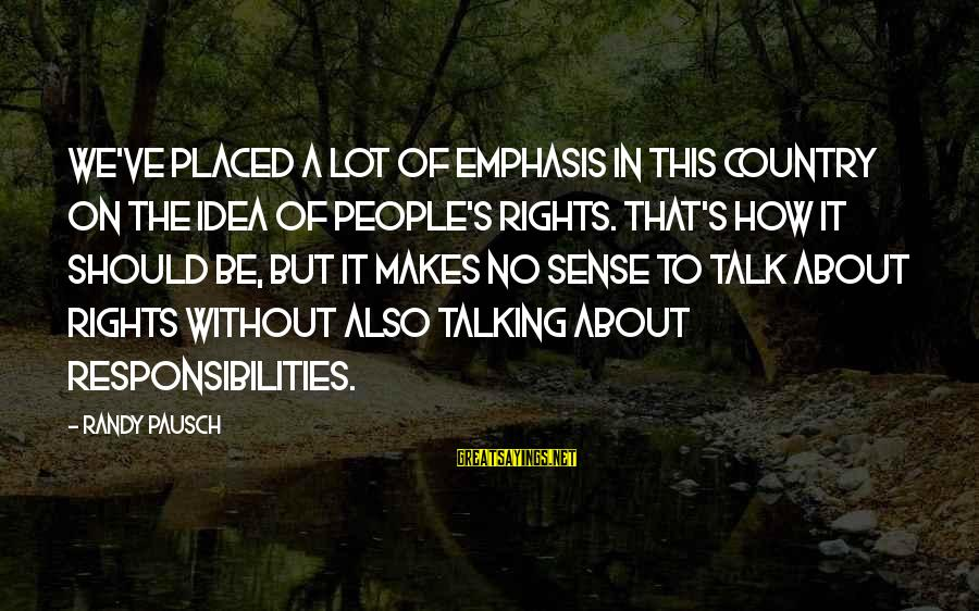 Rights Versus Responsibilities Sayings By Randy Pausch: We've placed a lot of emphasis in this country on the idea of people's rights.
