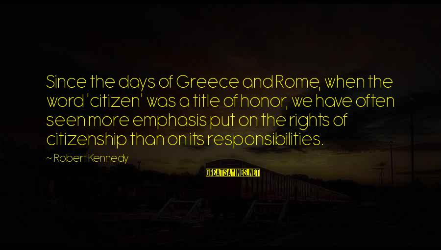 Rights Versus Responsibilities Sayings By Robert Kennedy: Since the days of Greece and Rome, when the word 'citizen' was a title of