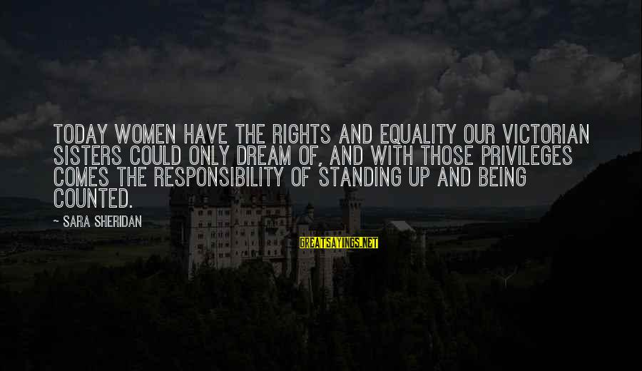 Rights Versus Responsibilities Sayings By Sara Sheridan: Today women have the rights and equality our Victorian sisters could only dream of, and
