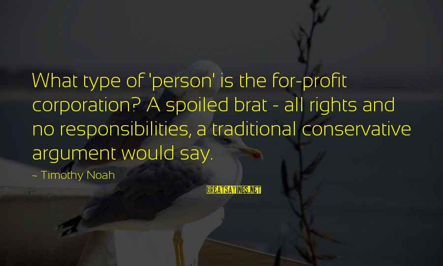 Rights Versus Responsibilities Sayings By Timothy Noah: What type of 'person' is the for-profit corporation? A spoiled brat - all rights and