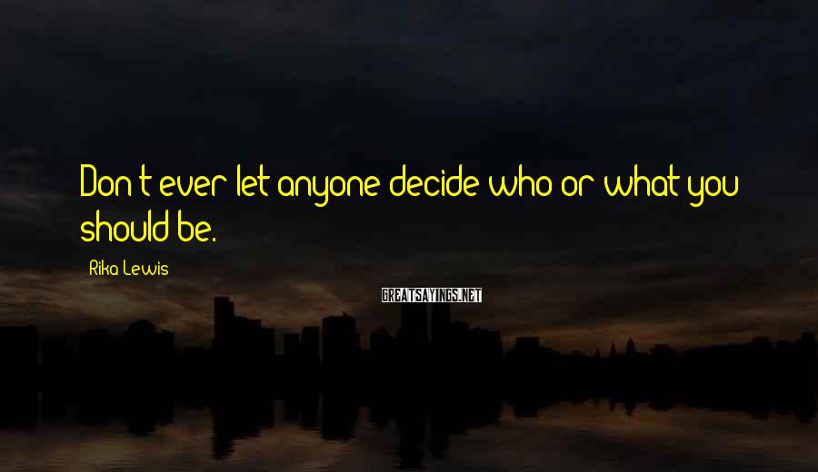 Rika Lewis Sayings: Don't ever let anyone decide who or what you should be.