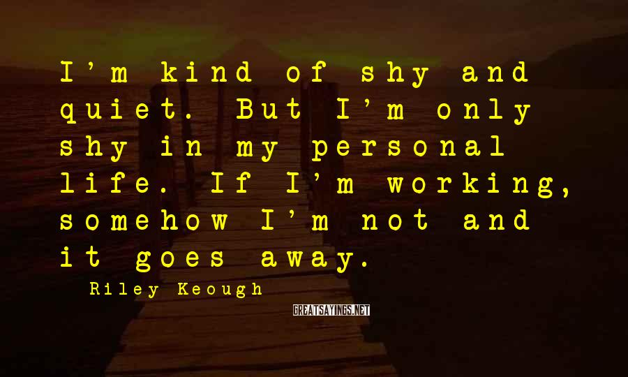Riley Keough Sayings: I'm kind of shy and quiet. But I'm only shy in my personal life. If