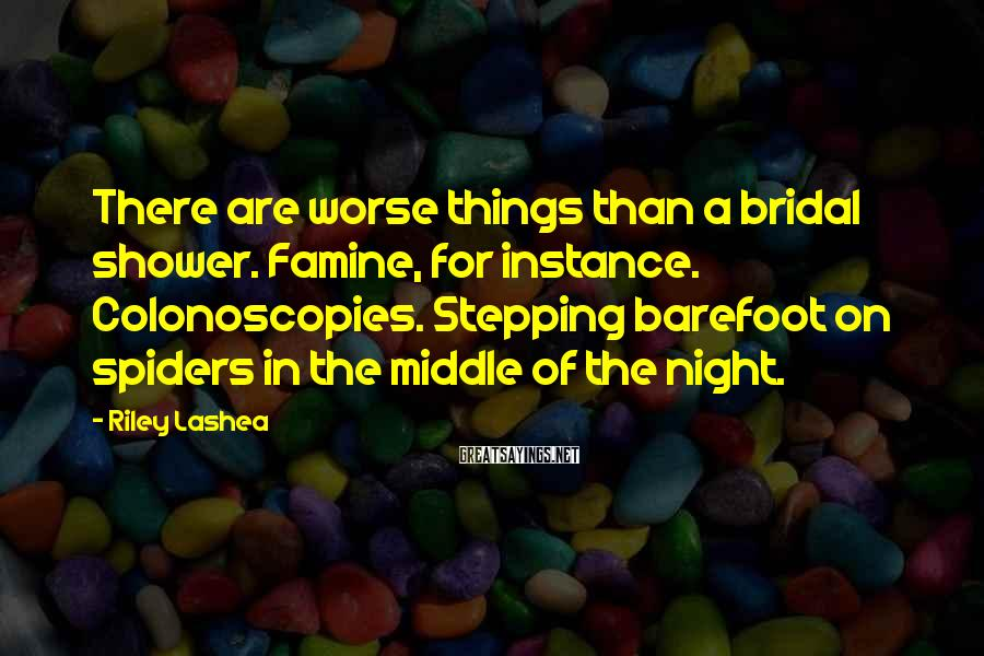Riley Lashea Sayings: There are worse things than a bridal shower. Famine, for instance. Colonoscopies. Stepping barefoot on