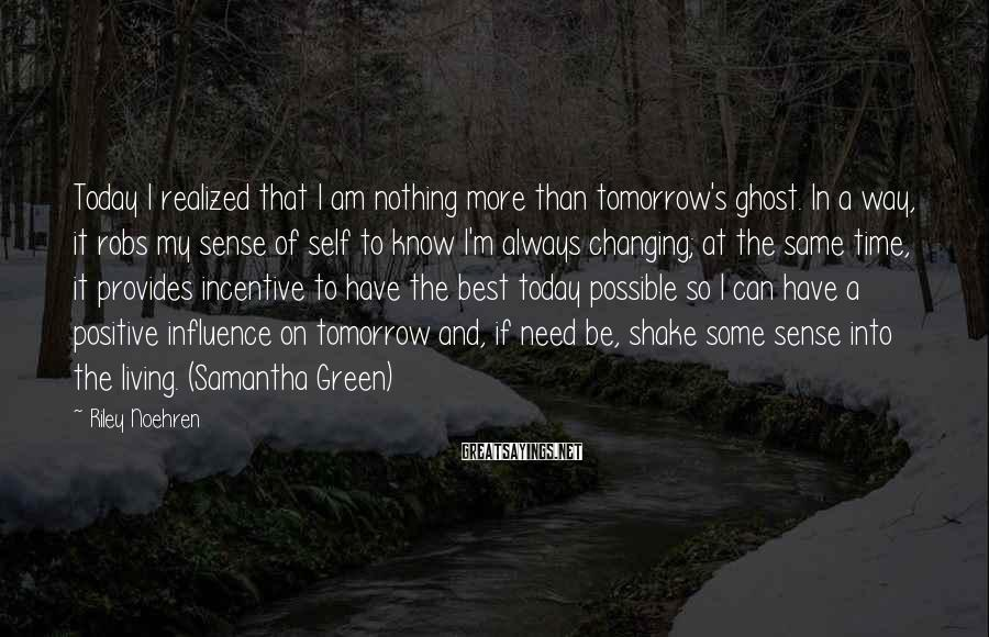 Riley Noehren Sayings: Today I realized that I am nothing more than tomorrow's ghost. In a way, it