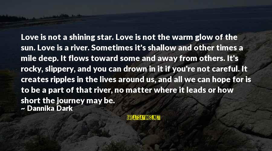 Ripples Of Hope Sayings By Dannika Dark: Love is not a shining star. Love is not the warm glow of the sun.