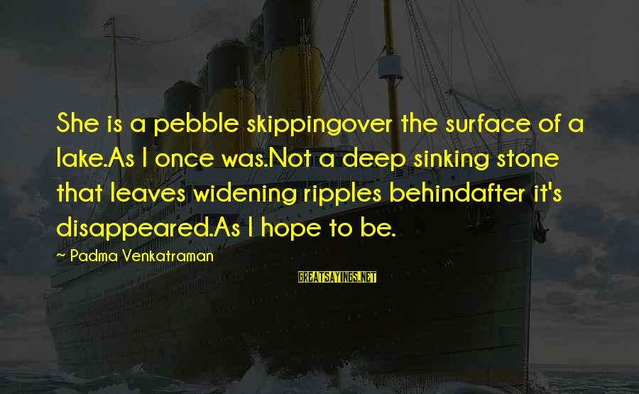 Ripples Of Hope Sayings By Padma Venkatraman: She is a pebble skippingover the surface of a lake.As I once was.Not a deep