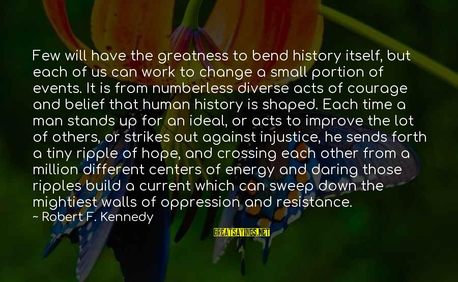 Ripples Of Hope Sayings By Robert F. Kennedy: Few will have the greatness to bend history itself, but each of us can work