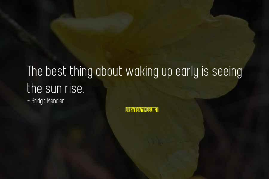 Rise Up Early Sayings By Bridgit Mendler: The best thing about waking up early is seeing the sun rise.
