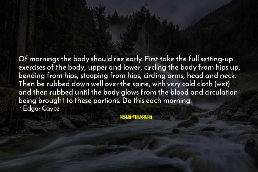 Rise Up Early Sayings By Edgar Cayce: Of mornings the body should rise early. First take the full setting-up exercises of the
