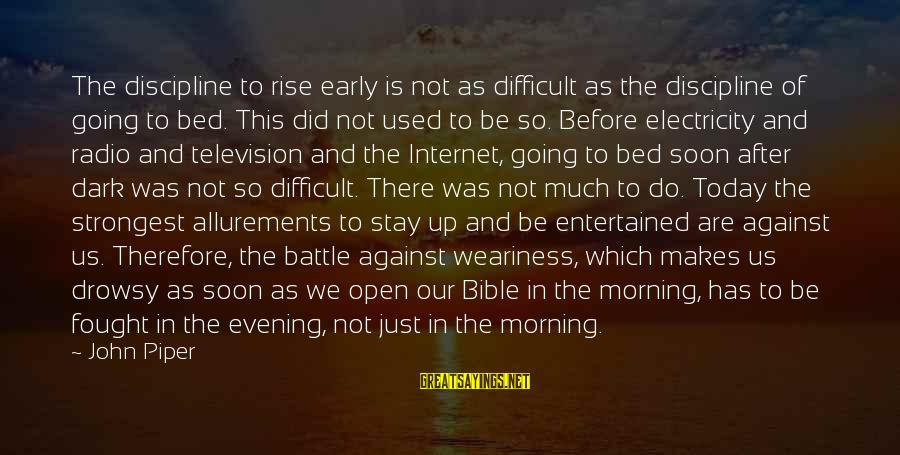 Rise Up Early Sayings By John Piper: The discipline to rise early is not as difficult as the discipline of going to