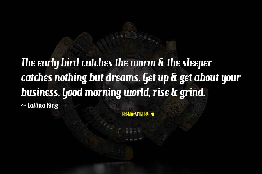 Rise Up Early Sayings By LaNina King: The early bird catches the worm & the sleeper catches nothing but dreams. Get up