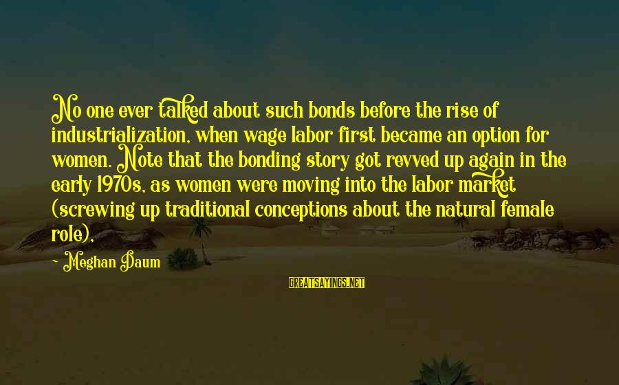 Rise Up Early Sayings By Meghan Daum: No one ever talked about such bonds before the rise of industrialization, when wage labor
