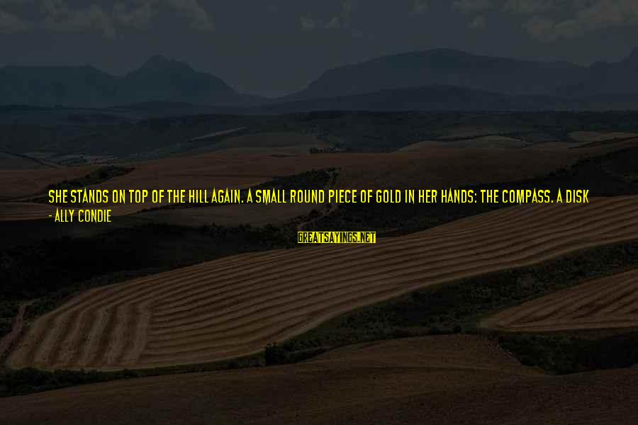 Rising To The Top Sayings By Ally Condie: She stands on top of the hill again. A small round piece of gold in
