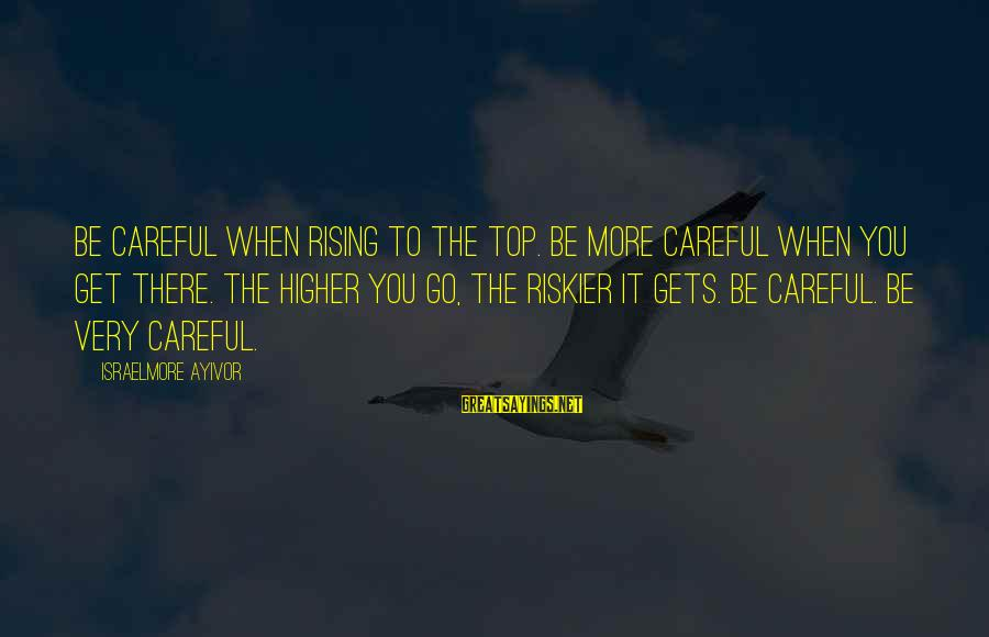 Rising To The Top Sayings By Israelmore Ayivor: Be careful when rising to the top. Be more careful when you get there. The
