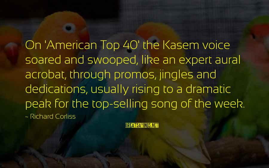 Rising To The Top Sayings By Richard Corliss: On 'American Top 40' the Kasem voice soared and swooped, like an expert aural acrobat,