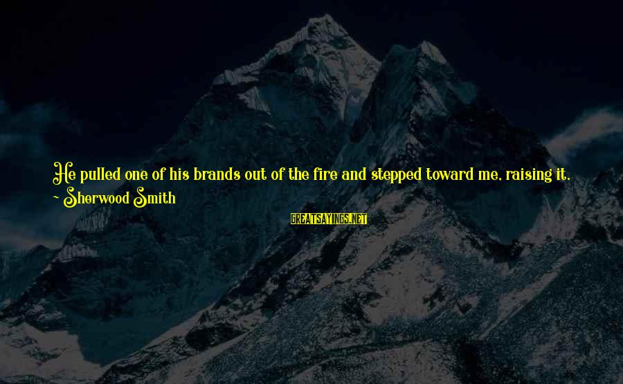 Rising To The Top Sayings By Sherwood Smith: He pulled one of his brands out of the fire and stepped toward me, raising