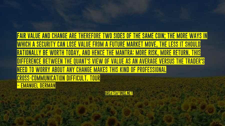 Risk And Change Sayings By Emanuel Derman: Fair value and change are therefore two sides of the same coin; the more ways