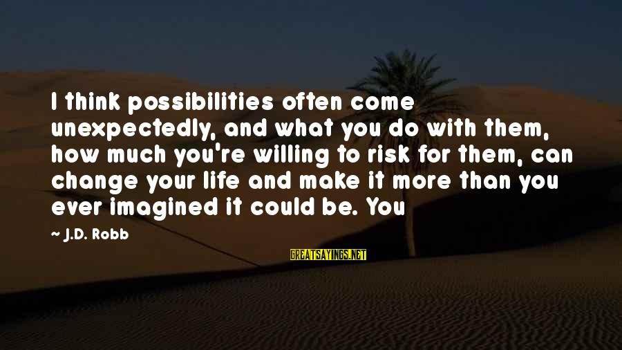 Risk And Change Sayings By J.D. Robb: I think possibilities often come unexpectedly, and what you do with them, how much you're