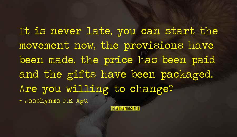 Risk And Change Sayings By Jaachynma N.E. Agu: It is never late, you can start the movement now, the provisions have been made,