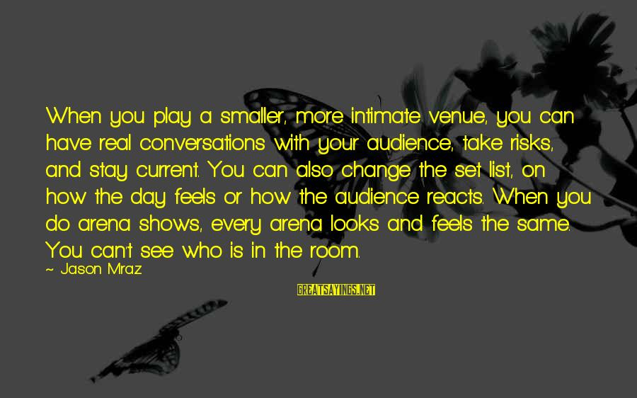 Risk And Change Sayings By Jason Mraz: When you play a smaller, more intimate venue, you can have real conversations with your