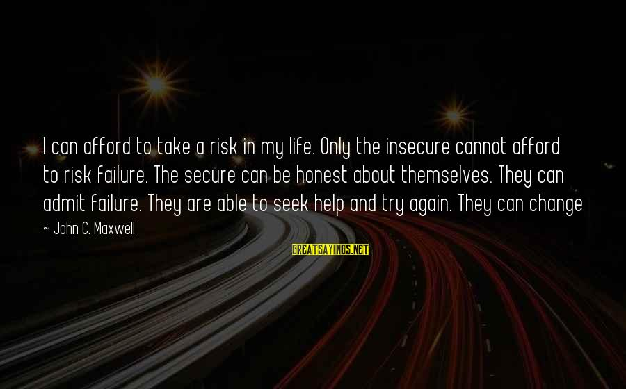 Risk And Change Sayings By John C. Maxwell: I can afford to take a risk in my life. Only the insecure cannot afford
