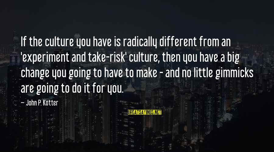 Risk And Change Sayings By John P. Kotter: If the culture you have is radically different from an 'experiment and take-risk' culture, then