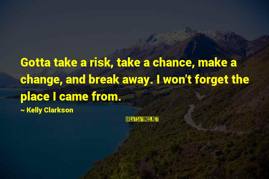 Risk And Change Sayings By Kelly Clarkson: Gotta take a risk, take a chance, make a change, and break away. I won't