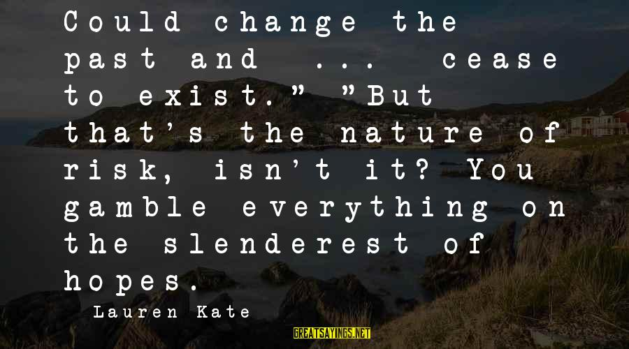 """Risk And Change Sayings By Lauren Kate: Could change the past and ... cease to exist."""" """"But that's the nature of risk,"""