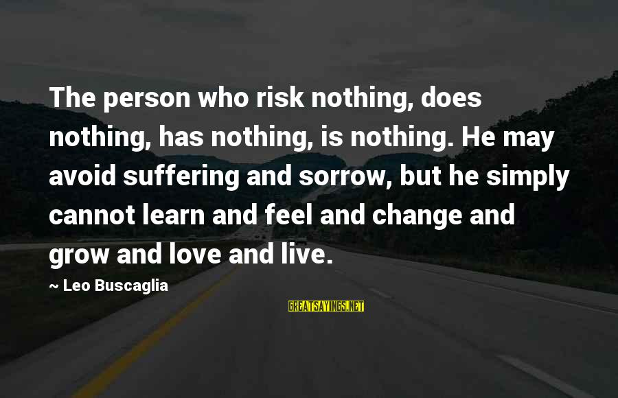 Risk And Change Sayings By Leo Buscaglia: The person who risk nothing, does nothing, has nothing, is nothing. He may avoid suffering